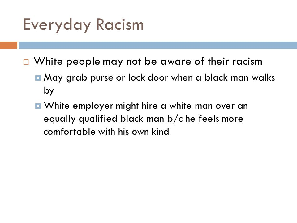 Everyday Racism  White people may not be aware of their racism  May grab purse or lock door when a black man walks by  White employer might hire a