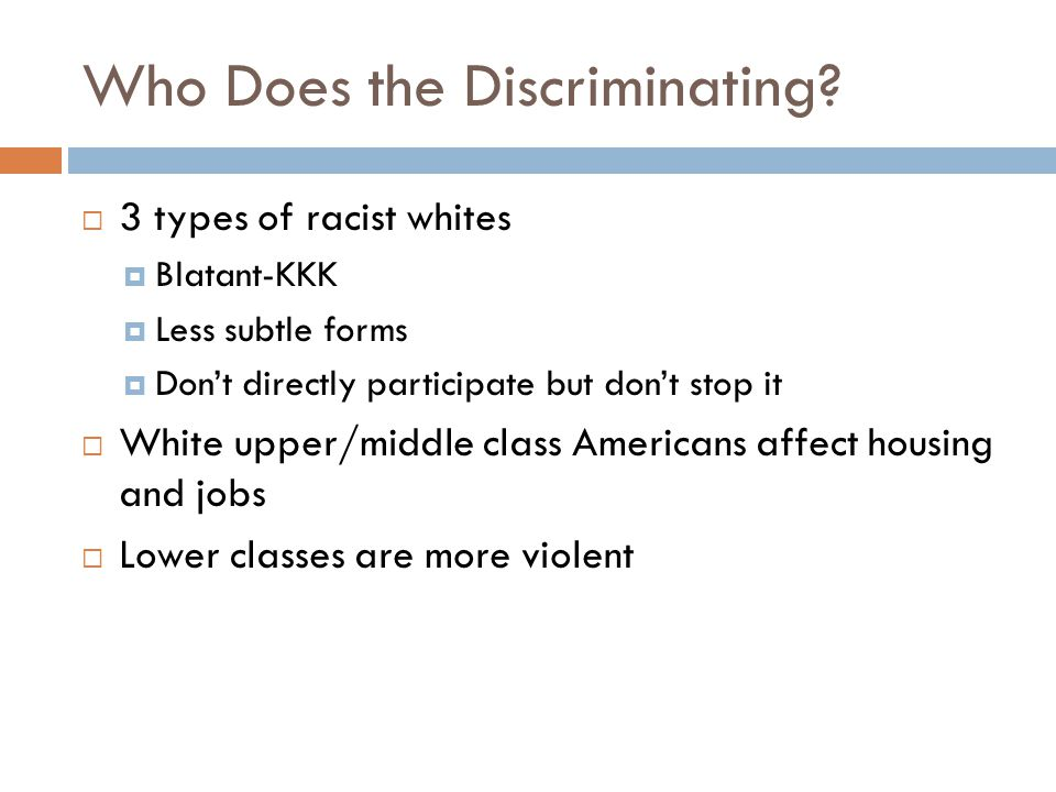 Who Does the Discriminating?  3 types of racist whites  Blatant-KKK  Less subtle forms  Don't directly participate but don't stop it  White upper