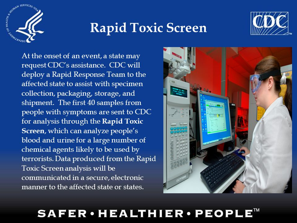 Rapid Toxic Screen At the onset of an event, a state may request CDC's assistance. CDC will deploy a Rapid Response Team to the affected state to assi