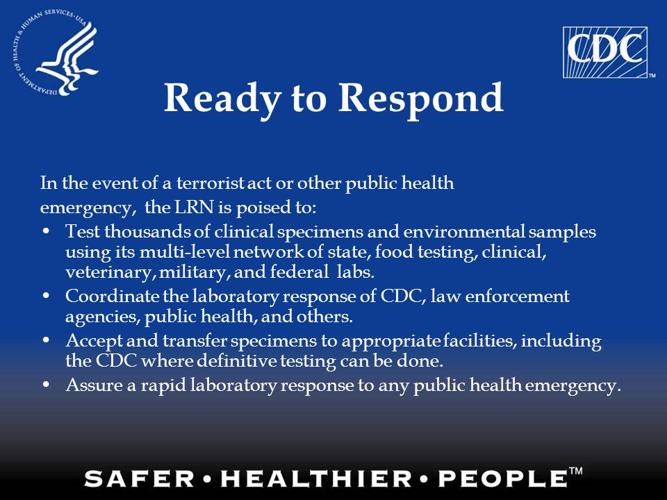 Ready to Respond In the event of a terrorist act or other public health emergency, the LRN is poised to: Test thousands of clinical specimens and envi