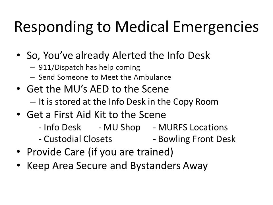 Responding to Medical Emergencies So, You've already Alerted the Info Desk – 911/Dispatch has help coming – Send Someone to Meet the Ambulance Get the MU's AED to the Scene – It is stored at the Info Desk in the Copy Room Get a First Aid Kit to the Scene - Info Desk- MU Shop- MURFS Locations - Custodial Closets- Bowling Front Desk Provide Care (if you are trained) Keep Area Secure and Bystanders Away