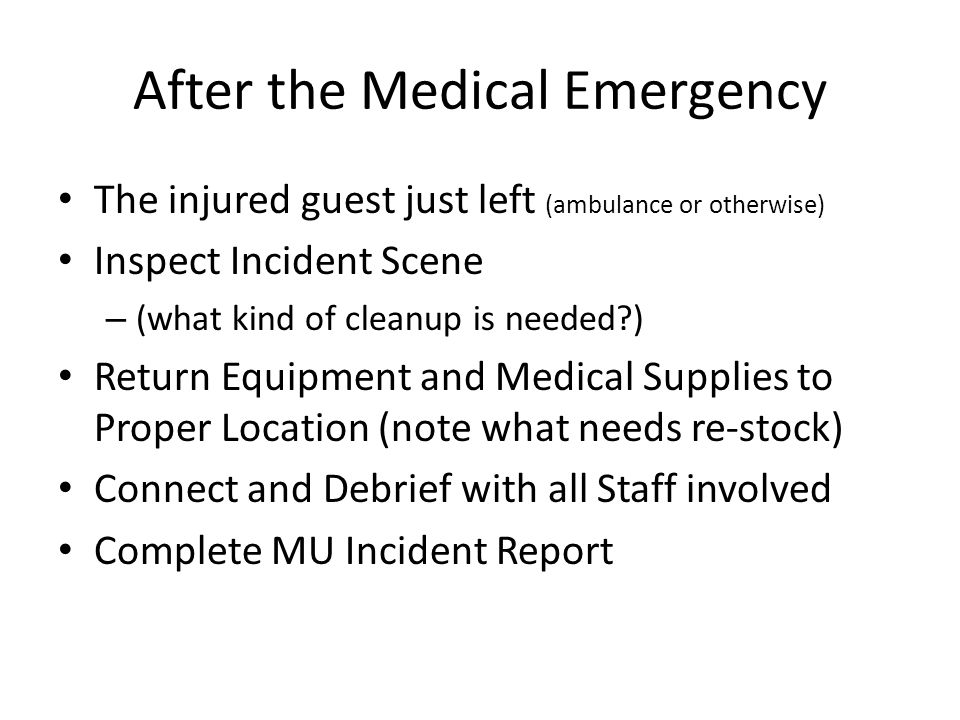 After the Medical Emergency The injured guest just left (ambulance or otherwise) Inspect Incident Scene – (what kind of cleanup is needed ) Return Equipment and Medical Supplies to Proper Location (note what needs re-stock) Connect and Debrief with all Staff involved Complete MU Incident Report