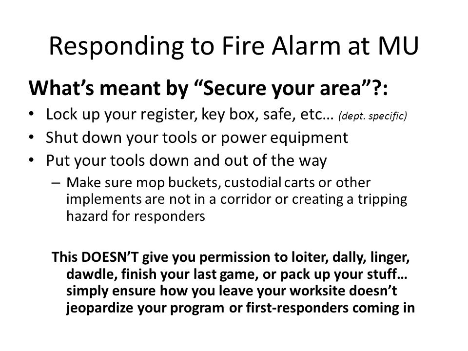Responding to Fire Alarm at MU What's meant by Secure your area : Lock up your register, key box, safe, etc… (dept.