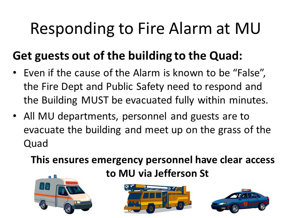 Responding to Fire Alarm at MU Get guests out of the building to the Quad: Even if the cause of the Alarm is known to be False , the Fire Dept and Public Safety need to respond and the Building MUST be evacuated fully within minutes.