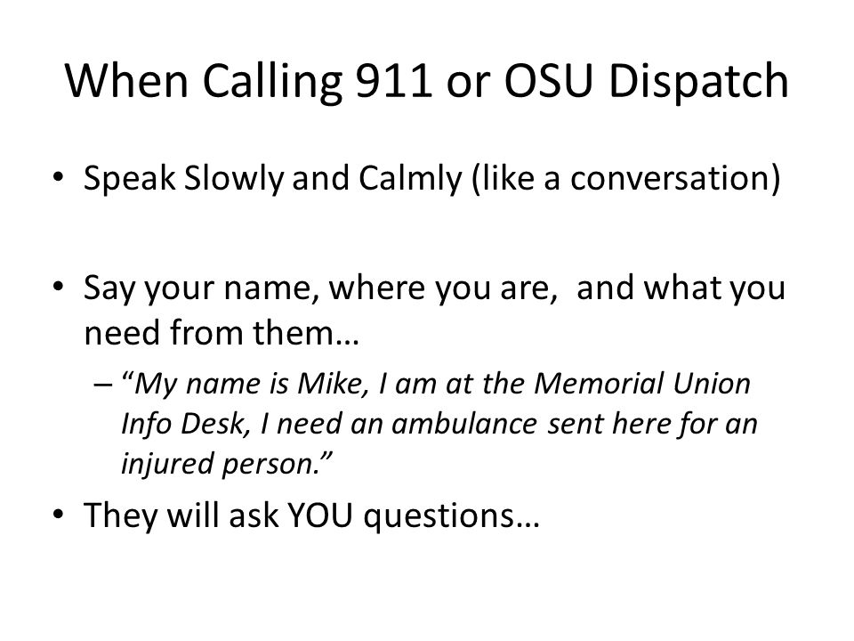 When Calling 911 or OSU Dispatch Speak Slowly and Calmly (like a conversation) Say your name, where you are, and what you need from them… – My name is Mike, I am at the Memorial Union Info Desk, I need an ambulance sent here for an injured person. They will ask YOU questions…
