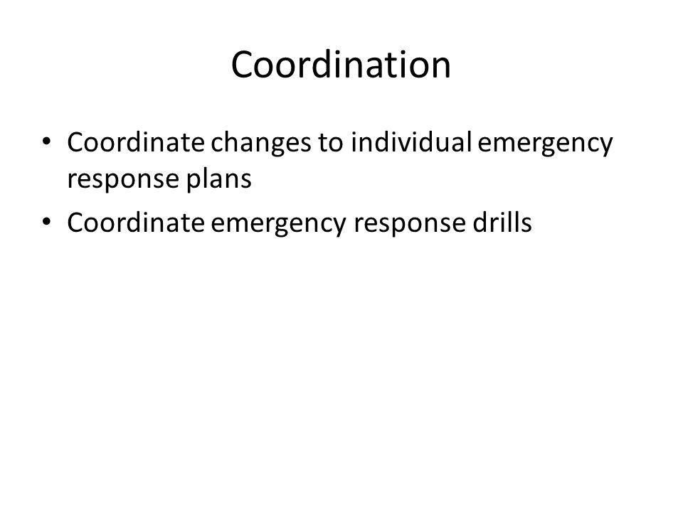 Coordination Coordinate changes to individual emergency response plans Coordinate emergency response drills