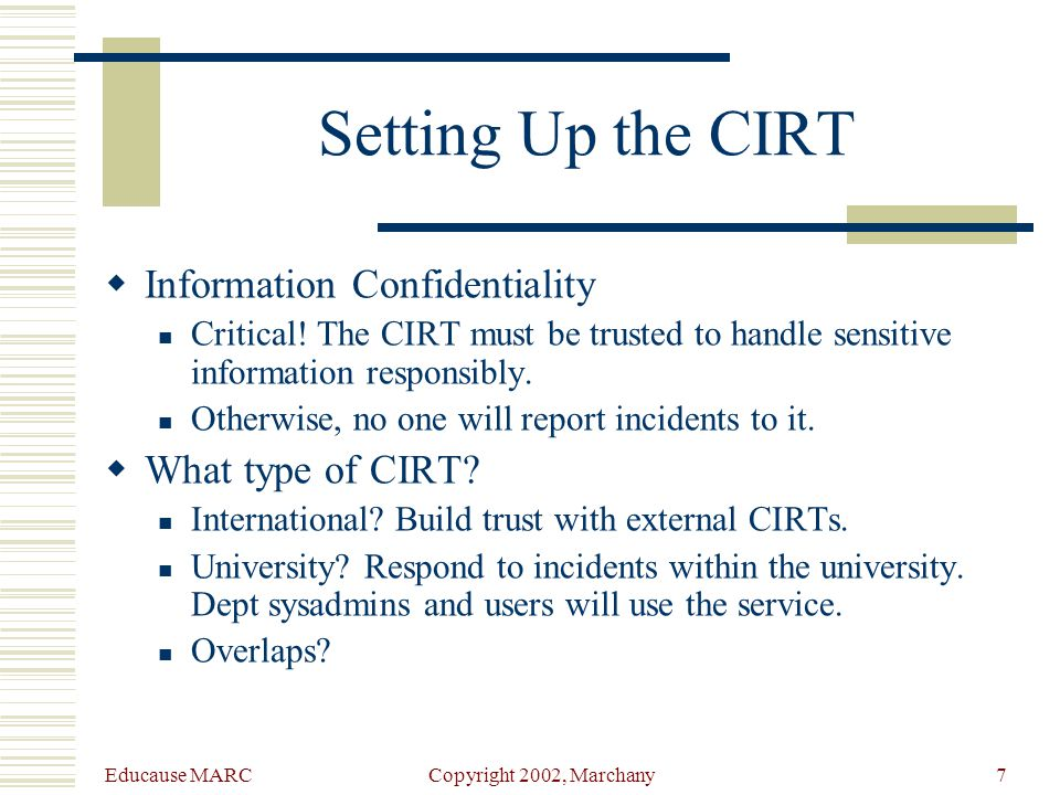 Educause MARC Copyright 2002, Marchany6 Setting Up the CIRT  CIRT is like the fire department Our CIRT is like the volunteer fire department or rescue squad.