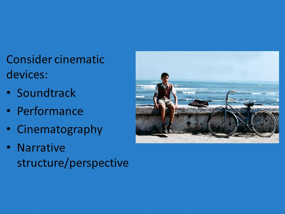 Consider cinematic devices: Soundtrack Performance Cinematography Narrative structure/perspective
