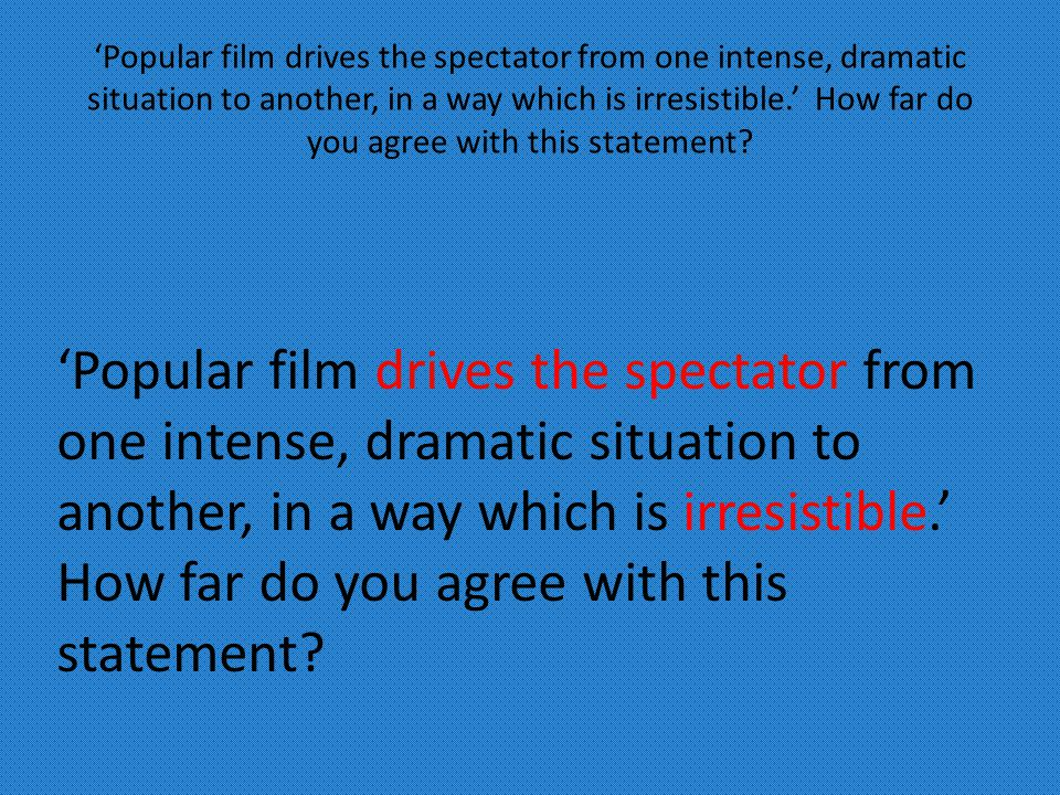 'Popular film drives the spectator from one intense, dramatic situation to another, in a way which is irresistible.' How far do you agree with this statement?