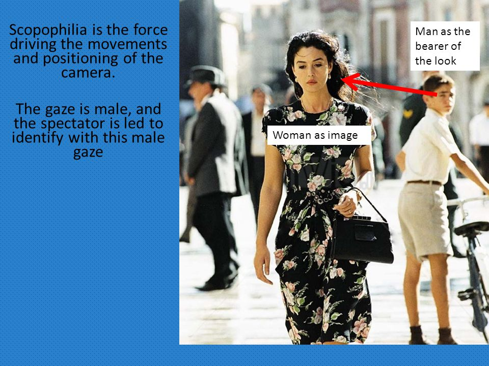 Man as the bearer of the look Woman as image Scopophilia is the force driving the movements and positioning of the camera.