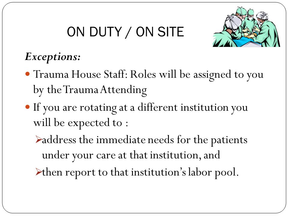 Exceptions: Trauma House Staff: Roles will be assigned to you by the Trauma Attending If you are rotating at a different institution you will be expected to :  address the immediate needs for the patients under your care at that institution, and  then report to that institution's labor pool.