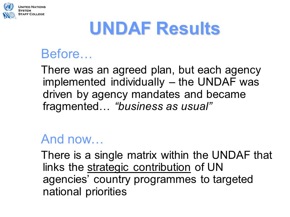 UNCT Joint Programming Process CCAUNDAFCPDs UNDAF Evaluation CCA 2 UNDAF 2 Strategic Planning Programme Implementation M and E 1 2 3 4 5 Jan - JunDec Identify Potential Areas for Joint Programmes Results Matrix JSM M & E Plan AWPs CPAPs Sept - DecJan - Mar AWPs Theme Groups, Annual Reviews, RC Annual Report AWPs Readers group Penultimate YearUltimate Year Nov Articulate Joint Programmes Projects Exec Boards Workshops