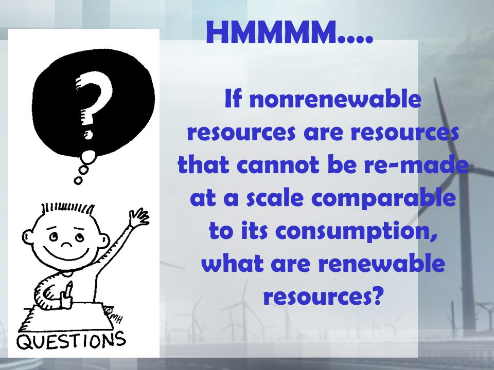 HMMMM.... If nonrenewable resources are resources that cannot be re-made at a scale comparable to its consumption, what are renewable resources?