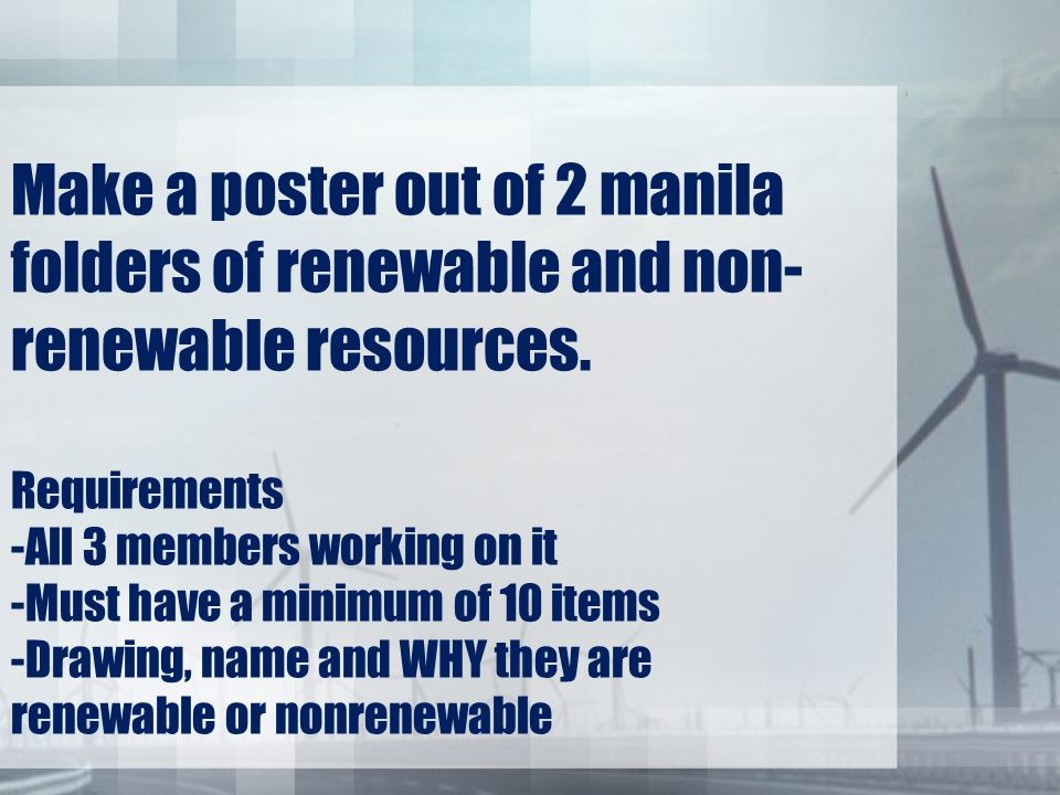 Make a poster out of 2 manila folders of renewable and non- renewable resources. Requirements -All 3 members working on it -Must have a minimum of 10
