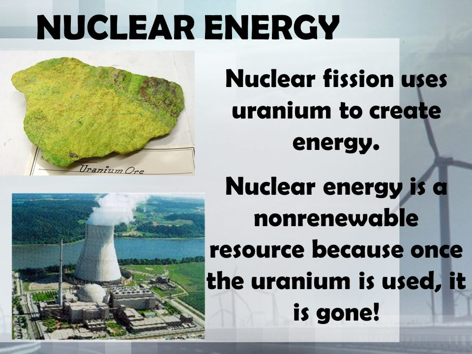 NUCLEAR ENERGY Nuclear fission uses uranium to create energy. Nuclear energy is a nonrenewable resource because once the uranium is used, it is gone!