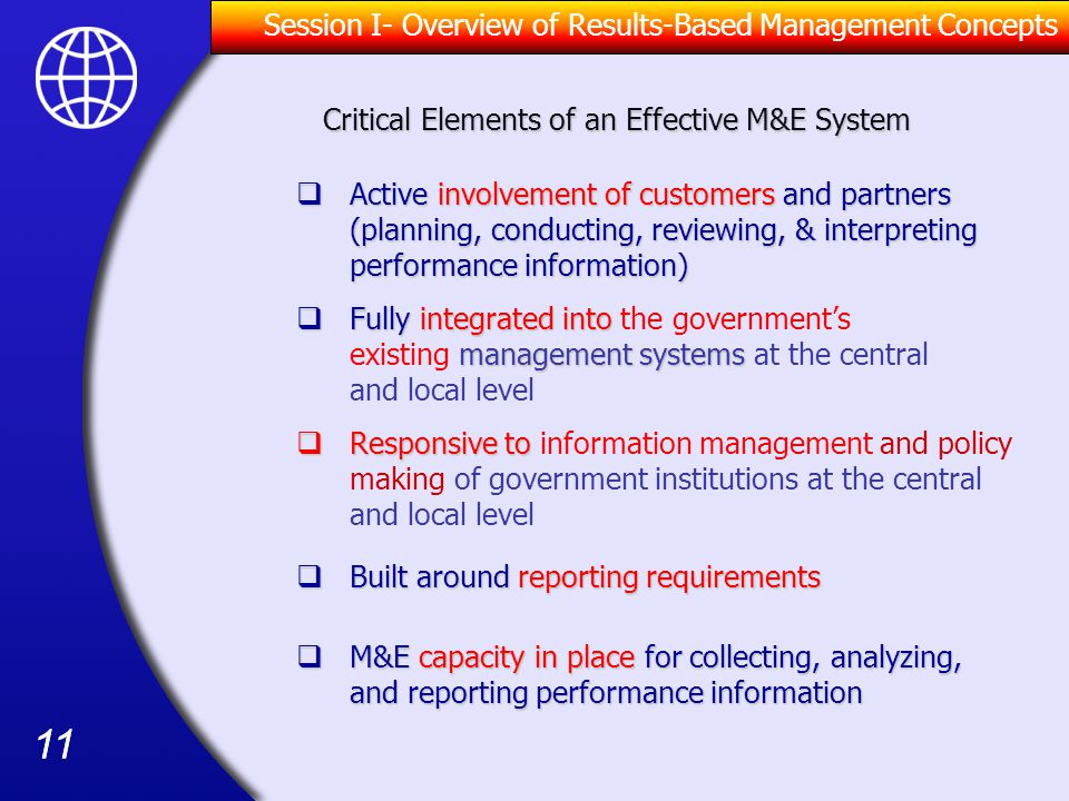 11  Responsive to  Responsive to information management and policy making of government institutions at the central and local level  M&E capacity in place for collecting, analyzing, and reporting performance information  Built around reporting requirements  Active involvement of customers and partners (planning, conducting, reviewing, & interpreting performance information)  Fully integrated into management systems  Fully integrated into the government's existing management systems at the central and local level Critical Elements of an Effective M&E System Session I- Overview of Results-Based Management Concepts