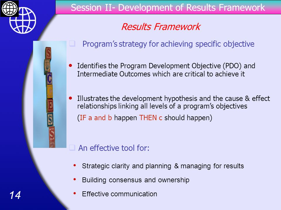 14 Session II- Development of Results Framework Identifies the Program Development Objective (PDO) and Intermediate Outcomes which are critical to achieve it  Program's strategy for achieving specific objective Illustrates the development hypothesis and the cause & effect relationships linking all levels of a program's objectives (IF a and b happen THEN c should happen) Building consensus and ownership  An effective tool for: Strategic clarity and planning & managing for results Effective communication Results Framework