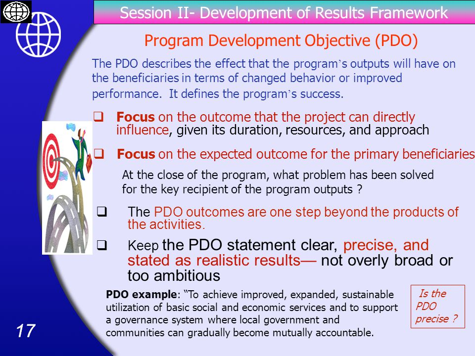 17 Session II- Development of Results Framework Program Development Objective (PDO) The PDO describes the effect that the program ' s outputs will have on the beneficiaries in terms of changed behavior or improved performance.