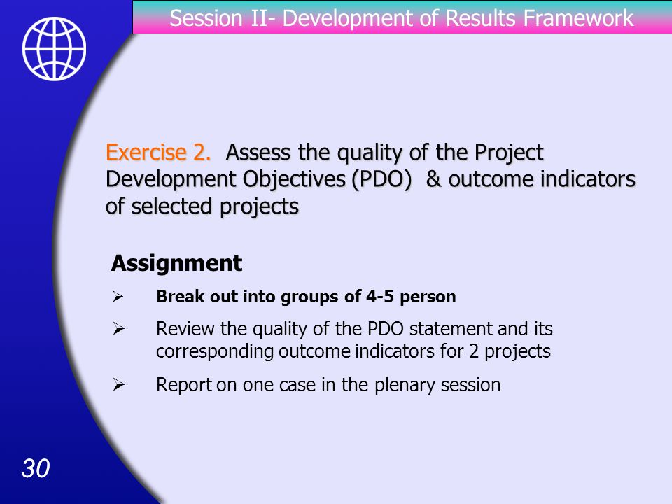30 Assignment  Break out into groups of 4-5 person  Review the quality of the PDO statement and its corresponding outcome indicators for 2 projects  Report on one case in the plenary session Exercise 2.