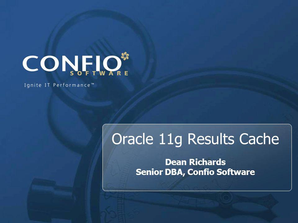 1 Oracle 11g Results Cache Dean Richards Senior DBA, Confio Software