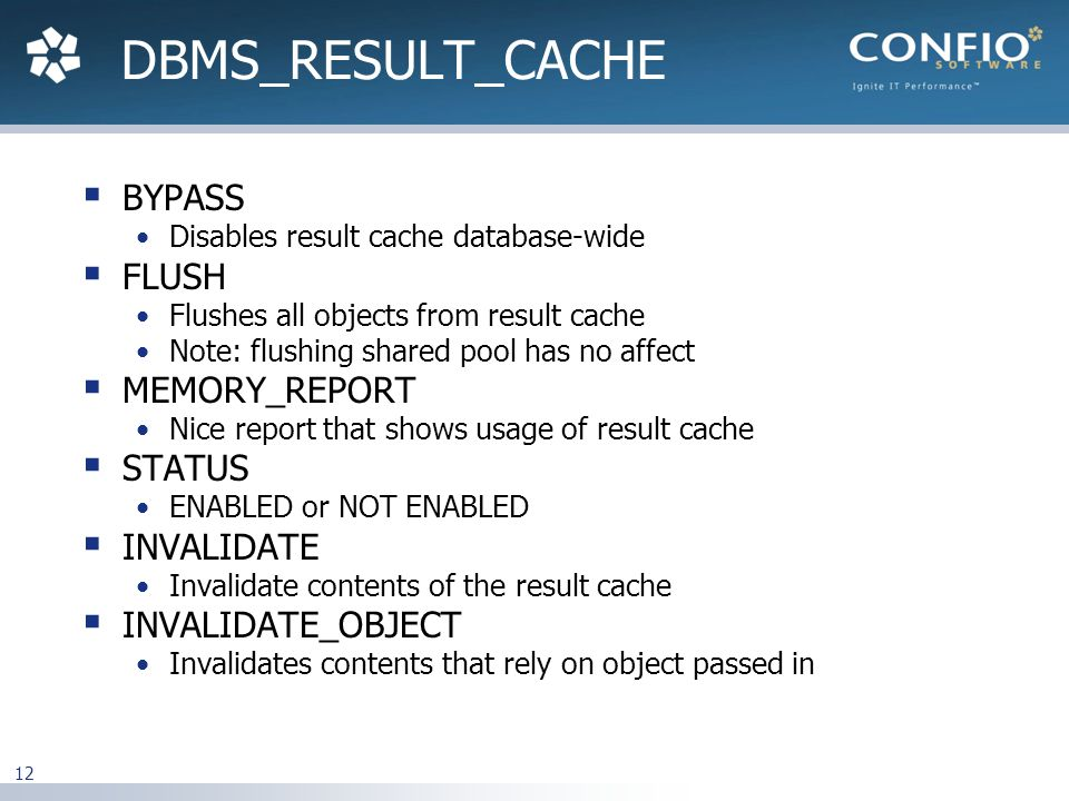 12  BYPASS Disables result cache database-wide  FLUSH Flushes all objects from result cache Note: flushing shared pool has no affect  MEMORY_REPORT Nice report that shows usage of result cache  STATUS ENABLED or NOT ENABLED  INVALIDATE Invalidate contents of the result cache  INVALIDATE_OBJECT Invalidates contents that rely on object passed in DBMS_RESULT_CACHE