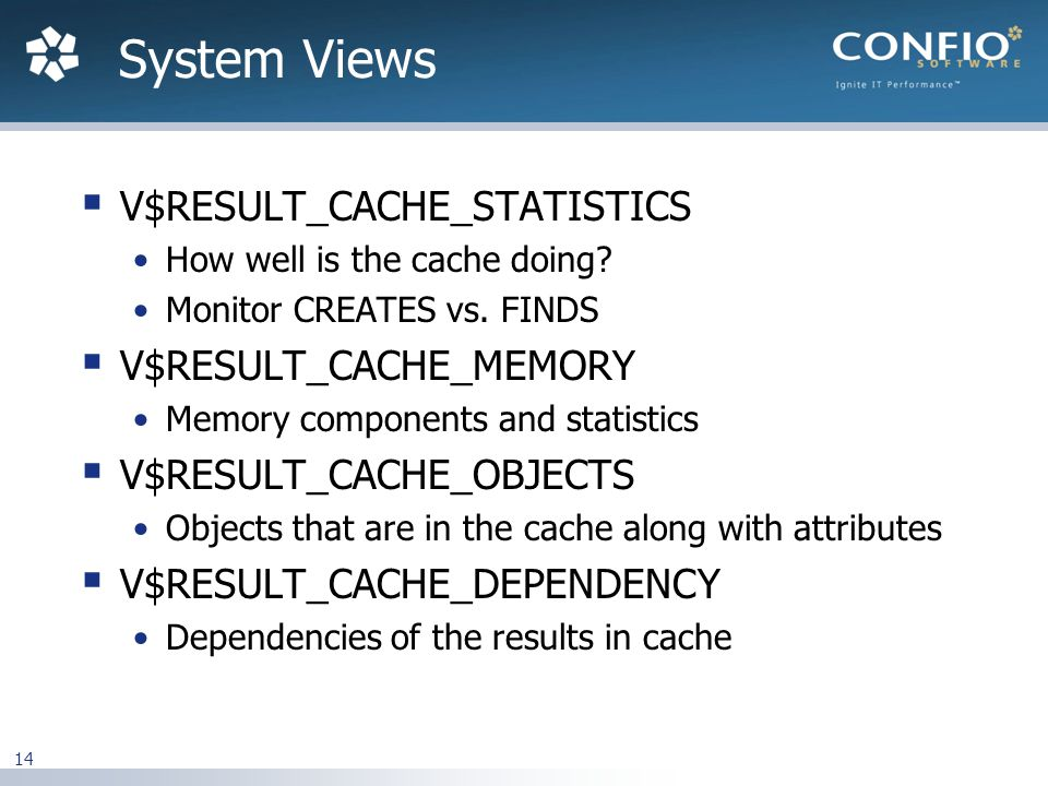 14  V$RESULT_CACHE_STATISTICS How well is the cache doing.