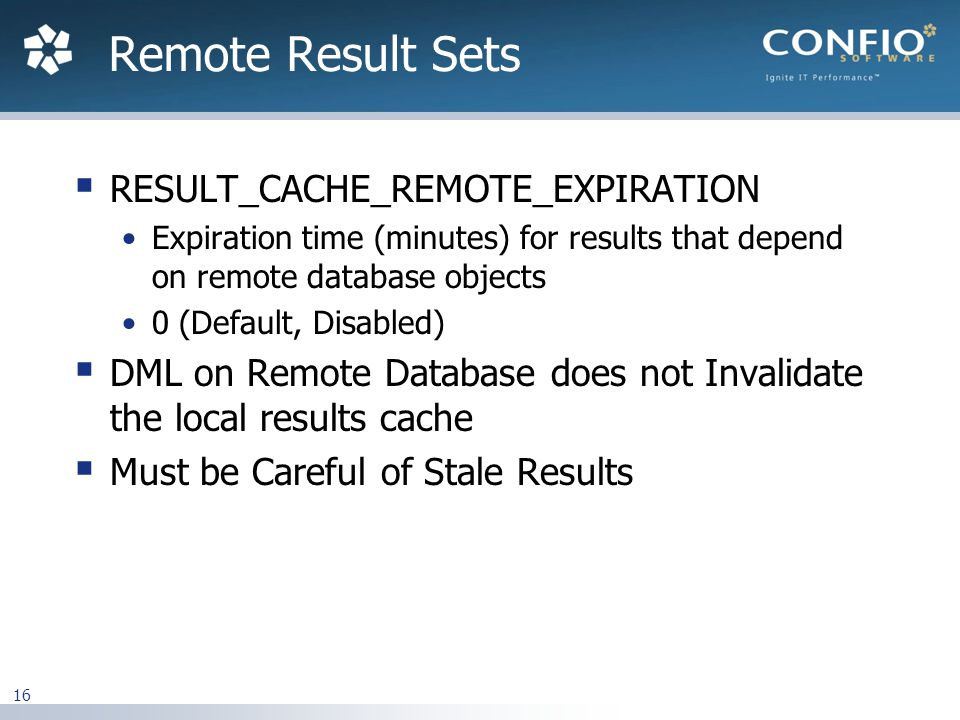 16  RESULT_CACHE_REMOTE_EXPIRATION Expiration time (minutes) for results that depend on remote database objects 0 (Default, Disabled)  DML on Remote Database does not Invalidate the local results cache  Must be Careful of Stale Results Remote Result Sets