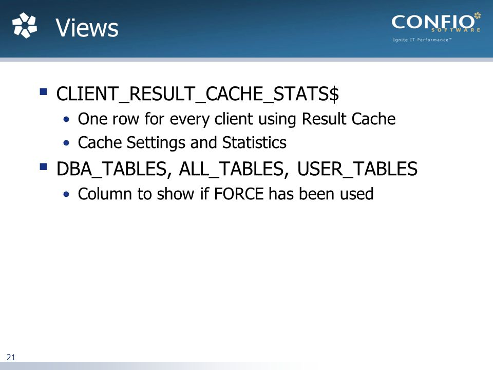 21  CLIENT_RESULT_CACHE_STATS$ One row for every client using Result Cache Cache Settings and Statistics  DBA_TABLES, ALL_TABLES, USER_TABLES Column to show if FORCE has been used Views