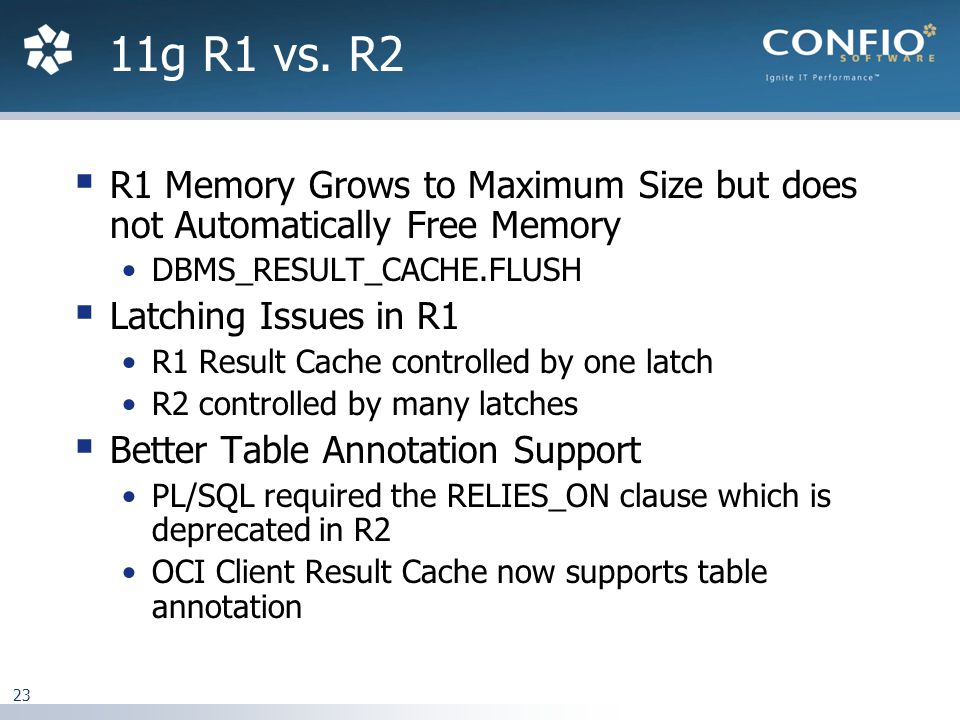 23  R1 Memory Grows to Maximum Size but does not Automatically Free Memory DBMS_RESULT_CACHE.FLUSH  Latching Issues in R1 R1 Result Cache controlled by one latch R2 controlled by many latches  Better Table Annotation Support PL/SQL required the RELIES_ON clause which is deprecated in R2 OCI Client Result Cache now supports table annotation 11g R1 vs.