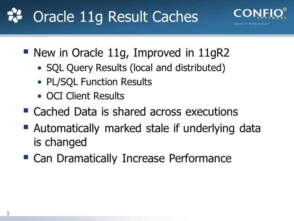 5  New in Oracle 11g, Improved in 11gR2 SQL Query Results (local and distributed) PL/SQL Function Results OCI Client Results  Cached Data is shared across executions  Automatically marked stale if underlying data is changed  Can Dramatically Increase Performance Oracle 11g Result Caches