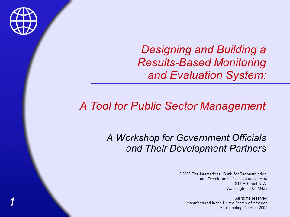 11 Designing and Building a Results-Based Monitoring and Evaluation System: A Workshop for Government Officials and Their Development Partners A Tool for Public Sector Management ©2000 The International Bank for Reconstruction and Development / THE WORLD BANK 1818 H Street N.W.