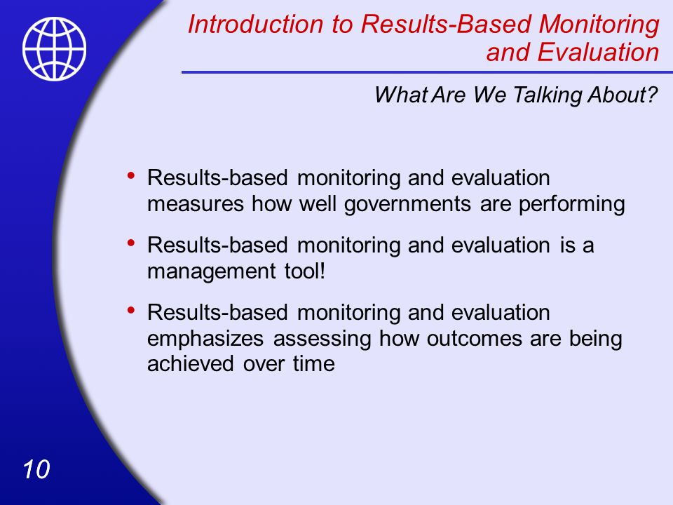 10 Introduction to Results-Based Monitoring and Evaluation Results-based monitoring and evaluation measures how well governments are performing Results-based monitoring and evaluation is a management tool.