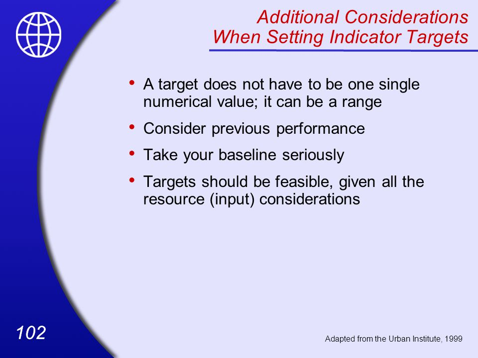 102 Additional Considerations When Setting Indicator Targets A target does not have to be one single numerical value; it can be a range Consider previous performance Take your baseline seriously Targets should be feasible, given all the resource (input) considerations Adapted from the Urban Institute, 1999