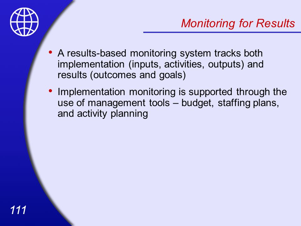 111 Monitoring for Results A results-based monitoring system tracks both implementation (inputs, activities, outputs) and results (outcomes and goals) Implementation monitoring is supported through the use of management tools – budget, staffing plans, and activity planning