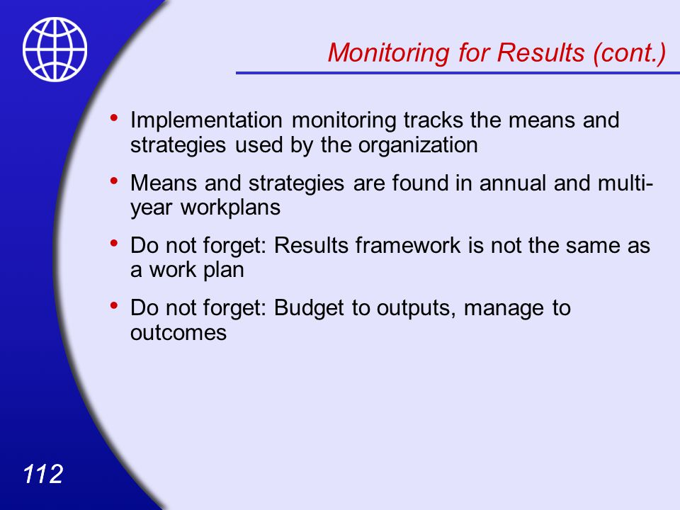 112 Monitoring for Results (cont.) Implementation monitoring tracks the means and strategies used by the organization Means and strategies are found in annual and multi- year workplans Do not forget: Results framework is not the same as a work plan Do not forget: Budget to outputs, manage to outcomes