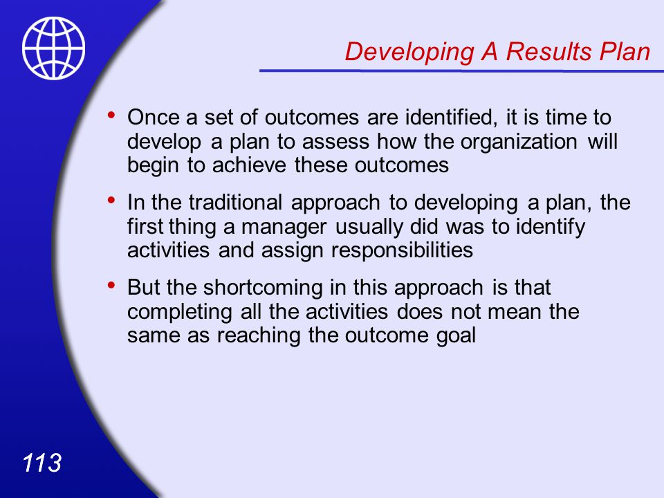 113 Developing A Results Plan Once a set of outcomes are identified, it is time to develop a plan to assess how the organization will begin to achieve these outcomes In the traditional approach to developing a plan, the first thing a manager usually did was to identify activities and assign responsibilities But the shortcoming in this approach is that completing all the activities does not mean the same as reaching the outcome goal