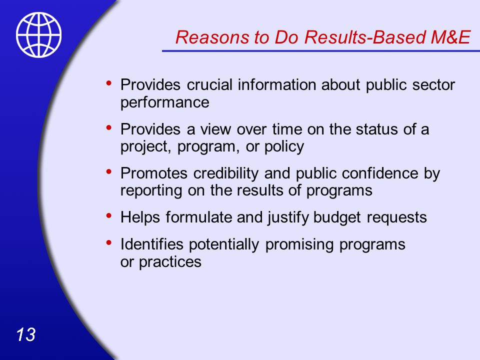 13 Reasons to Do Results-Based M&E Provides crucial information about public sector performance Provides a view over time on the status of a project, program, or policy Promotes credibility and public confidence by reporting on the results of programs Helps formulate and justify budget requests Identifies potentially promising programs or practices
