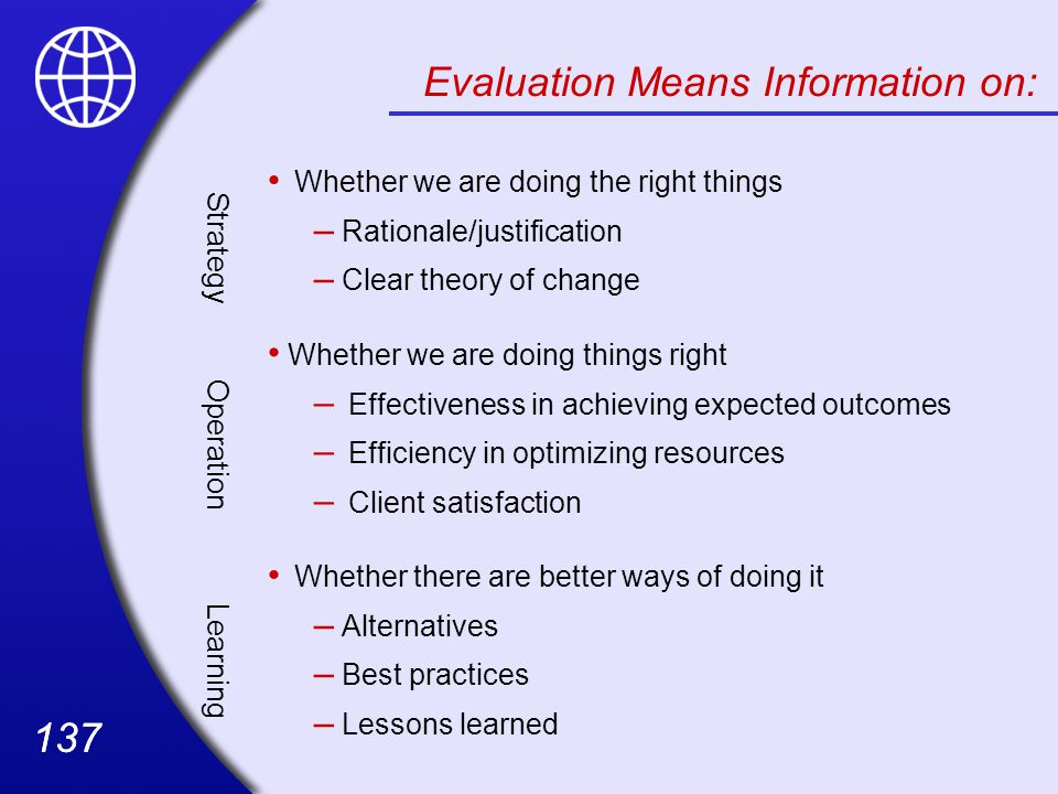 137 Evaluation Means Information on: Strategy Whether we are doing the right things – Rationale/justification – Clear theory of change Operation Whether we are doing things right – Effectiveness in achieving expected outcomes – Efficiency in optimizing resources – Client satisfaction Learning Whether there are better ways of doing it – Alternatives – Best practices – Lessons learned