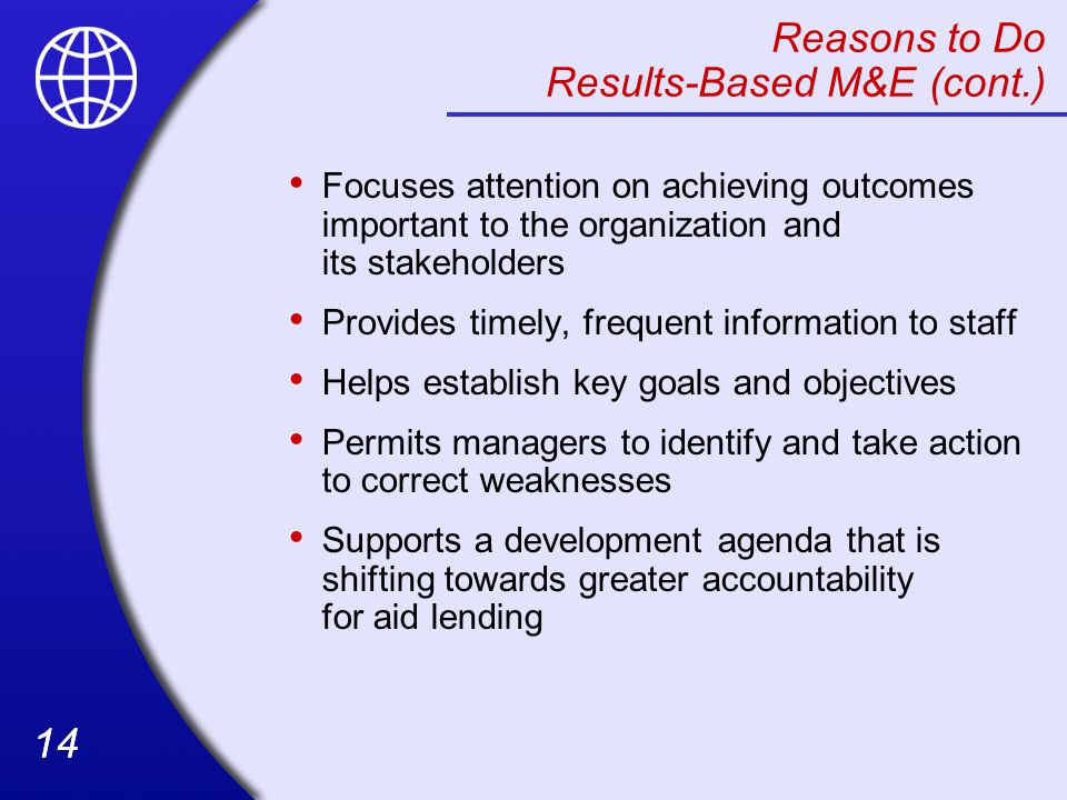 14 Reasons to Do Results-Based M&E (cont.) Focuses attention on achieving outcomes important to the organization and its stakeholders Provides timely, frequent information to staff Helps establish key goals and objectives Permits managers to identify and take action to correct weaknesses Supports a development agenda that is shifting towards greater accountability for aid lending