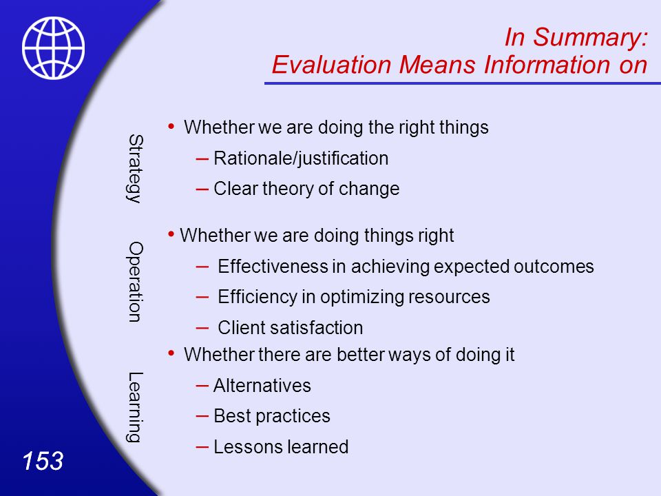 153 In Summary: Evaluation Means Information on Strategy Whether we are doing the right things – Rationale/justification – Clear theory of change Operation Whether we are doing things right – Effectiveness in achieving expected outcomes – Efficiency in optimizing resources – Client satisfaction Learning Whether there are better ways of doing it – Alternatives – Best practices – Lessons learned