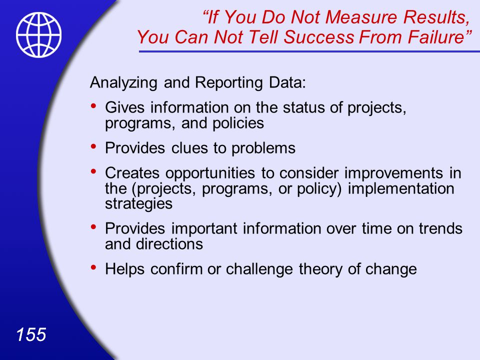 155 If You Do Not Measure Results, You Can Not Tell Success From Failure Analyzing and Reporting Data: Gives information on the status of projects, programs, and policies Provides clues to problems Creates opportunities to consider improvements in the (projects, programs, or policy) implementation strategies Provides important information over time on trends and directions Helps confirm or challenge theory of change