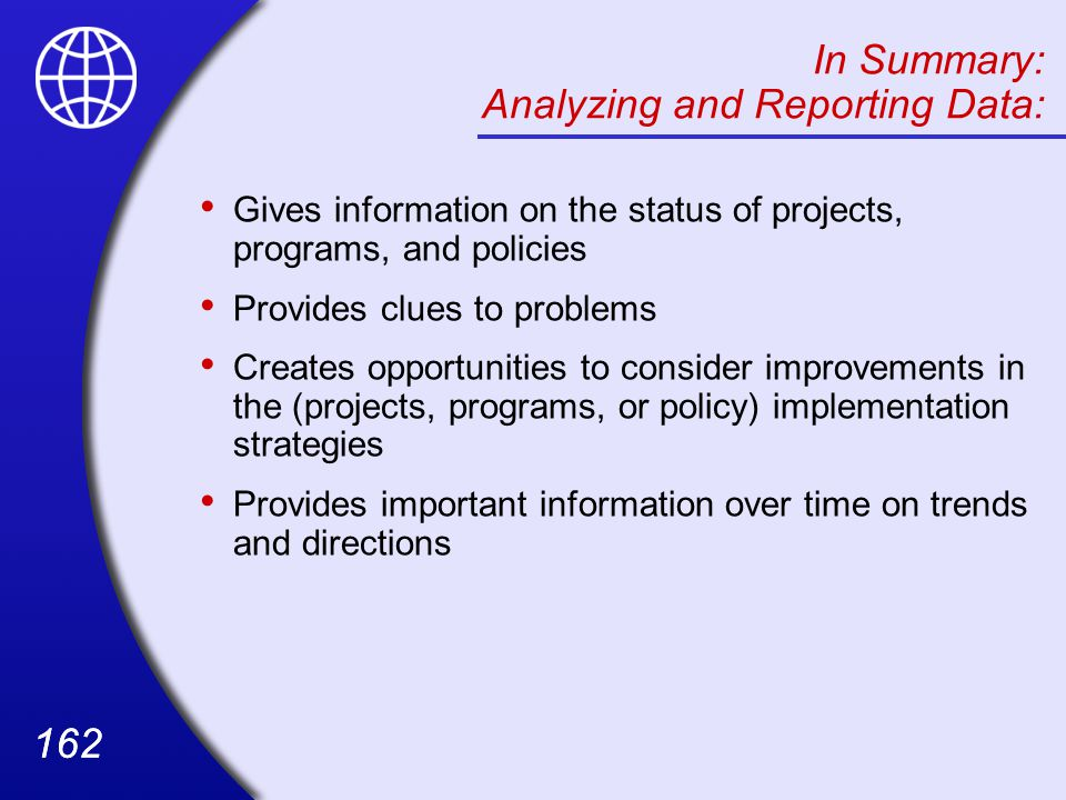 162 In Summary: Analyzing and Reporting Data: Gives information on the status of projects, programs, and policies Provides clues to problems Creates opportunities to consider improvements in the (projects, programs, or policy) implementation strategies Provides important information over time on trends and directions