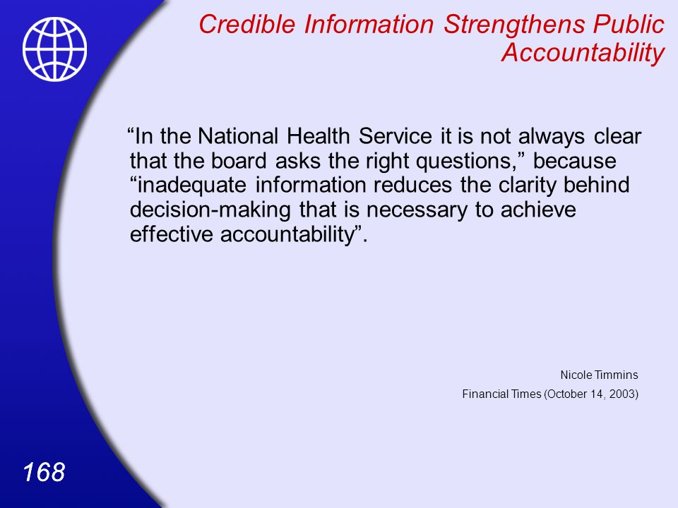 168 Credible Information Strengthens Public Accountability In the National Health Service it is not always clear that the board asks the right questions, because inadequate information reduces the clarity behind decision-making that is necessary to achieve effective accountability .
