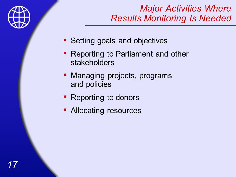 17 Major Activities Where Results Monitoring Is Needed Setting goals and objectives Reporting to Parliament and other stakeholders Managing projects, programs and policies Reporting to donors Allocating resources