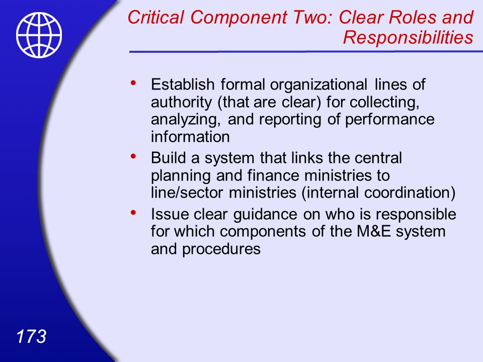 173 Critical Component Two: Clear Roles and Responsibilities Establish formal organizational lines of authority (that are clear) for collecting, analyzing, and reporting of performance information Build a system that links the central planning and finance ministries to line/sector ministries (internal coordination) Issue clear guidance on who is responsible for which components of the M&E system and procedures