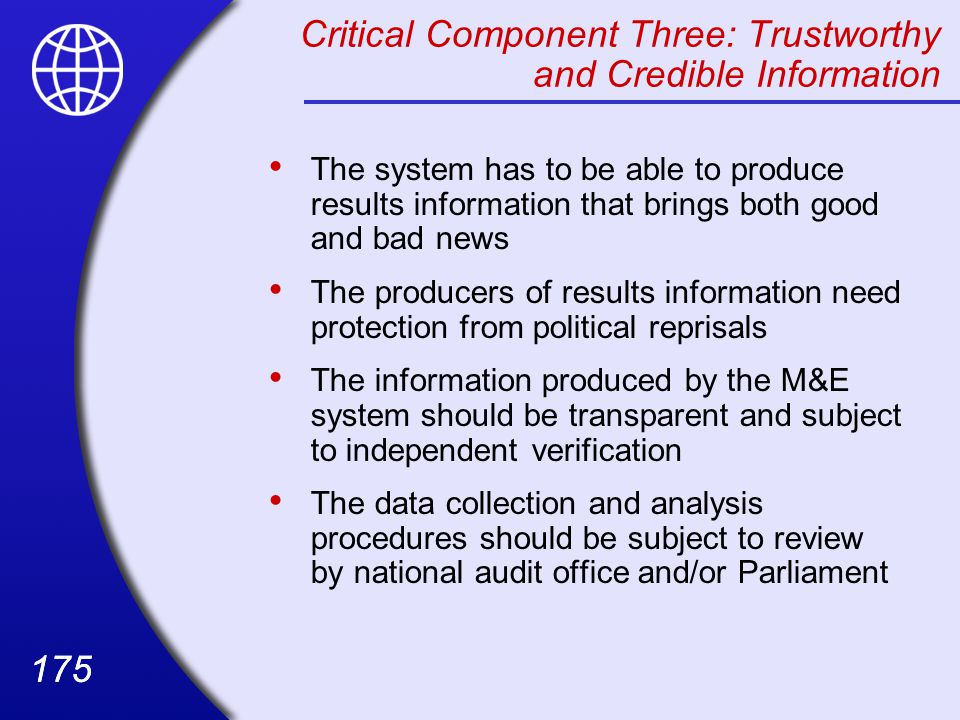 175 Critical Component Three: Trustworthy and Credible Information The system has to be able to produce results information that brings both good and bad news The producers of results information need protection from political reprisals The information produced by the M&E system should be transparent and subject to independent verification The data collection and analysis procedures should be subject to review by national audit office and/or Parliament