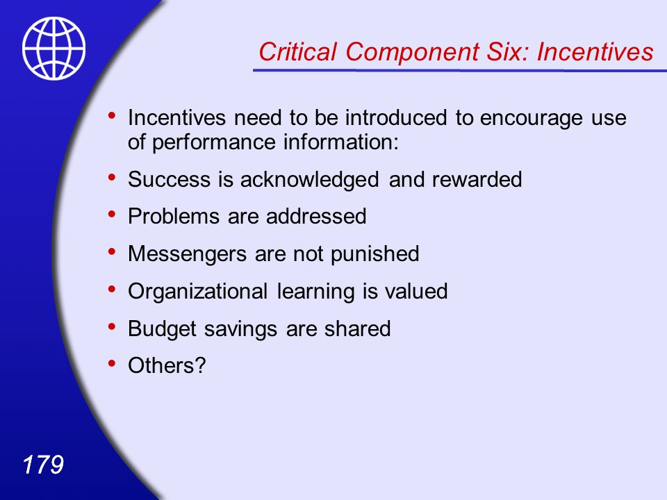 179 Critical Component Six: Incentives Incentives need to be introduced to encourage use of performance information: Success is acknowledged and rewarded Problems are addressed Messengers are not punished Organizational learning is valued Budget savings are shared Others?
