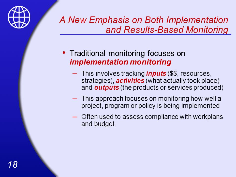 18 A New Emphasis on Both Implementation and Results-Based Monitoring Traditional monitoring focuses on implementation monitoring – This involves tracking inputs ($$, resources, strategies), activities (what actually took place) and outputs (the products or services produced) – This approach focuses on monitoring how well a project, program or policy is being implemented – Often used to assess compliance with workplans and budget