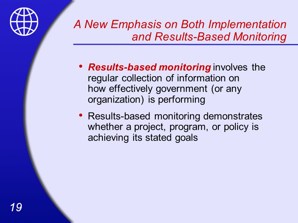 19 Results-based monitoring involves the regular collection of information on how effectively government (or any organization) is performing Results-based monitoring demonstrates whether a project, program, or policy is achieving its stated goals A New Emphasis on Both Implementation and Results-Based Monitoring