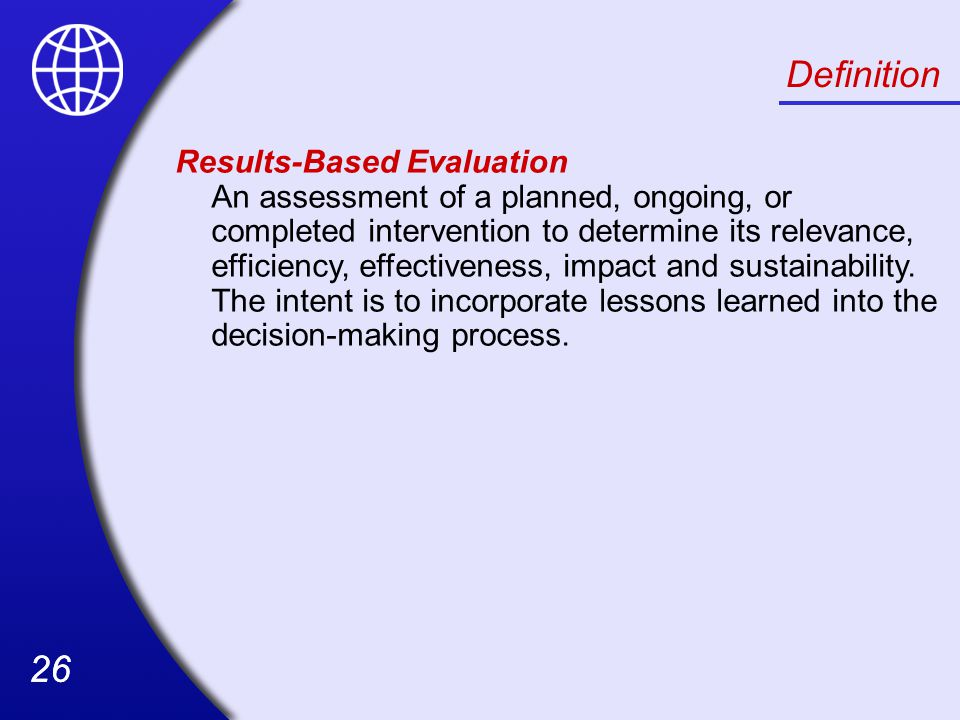 26 Definition Results-Based Evaluation An assessment of a planned, ongoing, or completed intervention to determine its relevance, efficiency, effectiveness, impact and sustainability.